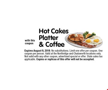 $6.99Hot Cakes Platter& Coffee with this coupon. Expires July 5, 2019. No substitutions. Limit one offer per coupon. One coupon per person. Valid at the Northridge and Chatsworth locations only. Not valid with any other coupon, advertised special or offer. State sales tax applicable. Copies or replicas of this offer will not be accepted.
