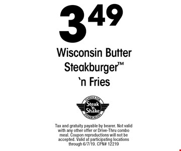 $3.49 Wisconsin Butter Steakburger 'n Fries. Tax and gratuity payable by bearer. Not valid with any other offer or Drive-Thru combo meal. Coupon reproductions will not be accepted. Valid at participating locations through 6/7/19. CPN# 12219
