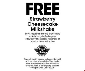 FREE Strawberry Cheesecake Milkshake, buy 1 regular strawberry cheesecake milkshake, get a 2nd regular strawberry cheesecake milkshake of equal or lesser value free. Tax and gratuity payable by bearer. Not valid with any other offer or Drive-Thru combo meal. Coupon reproductions will not be accepted. Valid at participating locations through 6/7/19. CPN# 12279