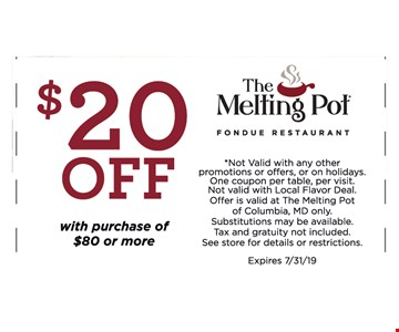$20 OFF With purchase of $80 or More. *Not Valid with any other promotions or offers, or on holidays. One coupon per table, per visit.Not valid with Local Flavor Deal. Offer is valid at The Melting Pot of Columbia, MD only.Substitutions may be available. Tax and gratuity not included. See store for details or restrictions. Expires 7/31/19