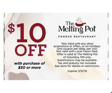 $10 OFF With purchase of $50 Or More. *Not Valid with any other promotions or offers, or on holidays. One coupon per table, per visit.Not valid with Local Flavor Deal. Offer is valid at The Melting Pot of Columbia, MD only.Substitutions may be available. Tax and gratuity not included. See store for details or restrictions. Expires 7/31/19