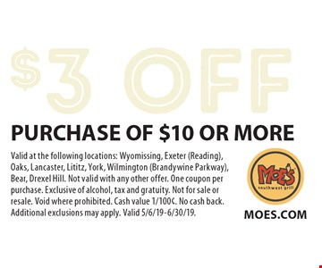 $3 OFF PURCHASE OF $10 OR MORE. Valid at the following locations: Wyomissing, Exeter (Reading), Oaks, Lancaster, Lititz, York, Wilmington (Brandywine Parkway), Bear, Drexel Hill. Not valid with any other offer. One coupon per purchase. Exclusive of alcohol, tax and gratuity. Not for sale or resale. Void where prohibited. Cash value 1/100¢. No cash back. Additional exclusions may apply. Valid 5/6/19-6/30/19.