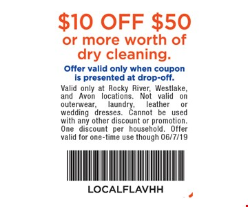 $10 off $50 or more worth of dry cleaning. Offer valid only when coupon is presented at drop-off. Valid only at Rocky River, Westlake, and Avon locations. Not valid on outerwear, laundry, leather or wedding dresses. Cannot be used with any other discount or promotion. One discount per household. Offer valid for one-time use though 06/7/19