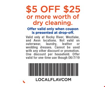 $5 off $25 or more worth of dry cleaning. Offer valid only when coupon is presented at drop-off. Valid only at Rocky River, Westlake, and Avon locations. Not valid on outerwear, laundry, leather or wedding dresses. Cannot be used with any other discount or promotion. One discount per household. Offer valid for one-time use though 06/7/19