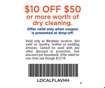 $10 off $50 or more worth of dry cleaning. Offer valid only when coupon is presented at drop-off. Valid only at Westlake location. Not valid on outerwear, laundry, leather or wedding dresses. Cannot be used with any other discount or promotion. One discount per household. Offer valid for one-time use though 8/2/19