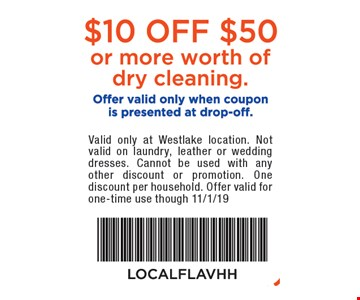 $10 off $50 or more worth of dry cleaning. Offer valid only when coupon is presented at drop-off. Valid only at Westlake location. Not valid on outerwear, laundry, leather or wedding dresses. Cannot be used with any other discount or promotion. One discount per household. Offer valid for one-time use though 11/1/19