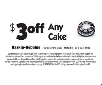 $3 off Any Cake. Limit one coupon per customer, per visit. Coupon must be presented at time of purchase. Shop must retain coupon. No substitutions allowed. No cash refunds. Void if copied or transferred and where prohibited or restricted by law. Consumer must pay applicable tax. May not be combined with any other coupon, discount or promotion. Coupon may not be reproduced, copied, purchased, traded or sold. Internet distribution strictly prohibited. Cash redemption value 1/20 of 1 cent. Offer valid at participating Baskin-Robbins locations only. 2014 BR IP Holder LLC. All rights reserved. Offer expires 6-14-19.