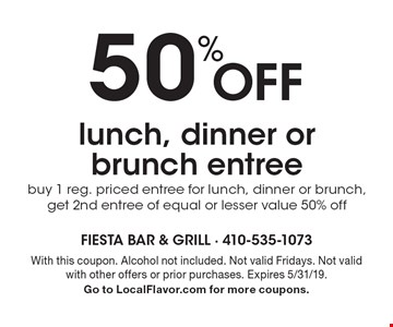 50% Off lunch, dinner or brunch entree buy 1 reg. priced entree for lunch, dinner or brunch, get 2nd entree of equal or lesser value 50% off. With this coupon. Alcohol not included. Not valid Fridays. Not valid with other offers or prior purchases. Expires 5/31/19. Go to LocalFlavor.com for more coupons.