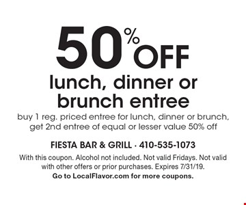50% Off lunch, dinner or brunch entree buy 1 reg. priced entree for lunch, dinner or brunch, get 2nd entree of equal or lesser value 50% off. With this coupon. Alcohol not included. Not valid Fridays. Not valid with other offers or prior purchases. Expires 7/31/19. Go to LocalFlavor.com for more coupons.