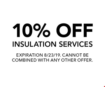 10% OFF INSULATION SERVICES. EXPIRATION 8/23/19. CANNOT BE COMBINED WITH ANY OTHER OFFER.