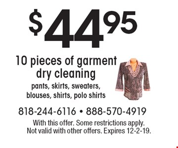 $44.95 10 pieces of garment dry cleaning pants, skirts, sweaters, blouses, shirts, polo shirts. With this offer. Some restrictions apply.  Not valid with other offers. Expires 12-2-19.