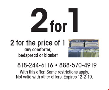 2 for the price of 1 any comforter,  bedspread or blanket. With this offer. Some restrictions apply.  Not valid with other offers. Expires 12-2-19.