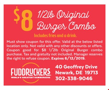 $8 half lb. original burger combo (includes fries and a drink). Must show coupon for this offer. Valid at the below listed location only. Not valid with any other discounts or offers. Coupon good for $8 half lb. original burger combo purchase. Tax and gratuity not included. Manager reserves the right to refuse coupon. Expires 6-12-19.