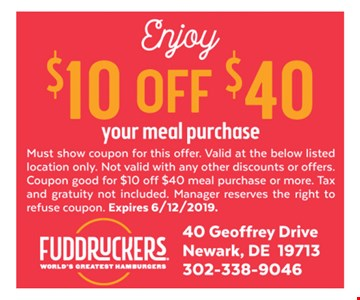 $10 off $40 your meal purchase. Must show coupon for this offer. Valid at the below listed location only. Not valid with any other discounts or offers. Coupon good for $10 off $40 meal purchase or more. Tax and gratuity not included. Manager reserves the right to refuse coupon. Expires 6-12-19.
