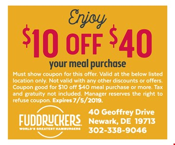 $10 off $40 your meal purchase. Must show coupon for this offer. Valid at the below listed location only. Not valid with any other discounts or offers. Coupon good for $10 off $40 meal purchase or more. Tax and gratuity not included. Manager reserves the right to refuse coupon. Expires 7-5-19.