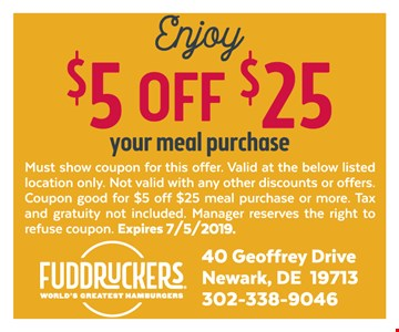$5 off $25 your meal purchase. Must show coupon for this offer. Valid at the below listed location only. Not valid with any other discounts or offers. Coupon good for $5 off $25 meal purchase or more. Tax and gratuity not included. Manager reserves the right to refuse coupon. Expires 7-5-19.
