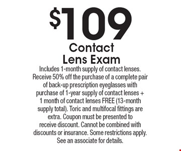 $109 Contact Lens Exam. Includes 1-month supply of contact lenses. Receive 50%off the purchase of a complete pair of back-up prescription eyeglasses with purchase of 1-year supply of contact lenses +1 month of contact lenses FREE (13-month supply total). Toric and multifocal fittings are extra. Coupon must be presented to receive discount. Cannot be combined with discounts or insurance. Some restrictions apply.See an associate for details.