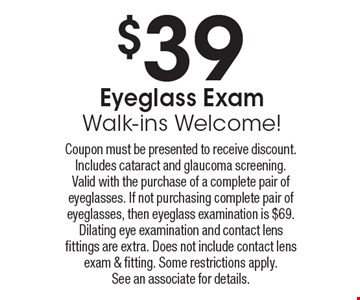 $39 Eyeglass Exam. Walk-ins Welcome! Coupon must be presented to receive discount. Includes cataract and glaucoma screening. Valid with the purchase of a complete pair of eyeglasses. If not purchasing complete pair of eyeglasses, then eyeglass examination is $69. Dilating eye examination and contact lens fittings are extra. Does not include contact lens exam & fitting. Some restrictions apply. See an associate for details.