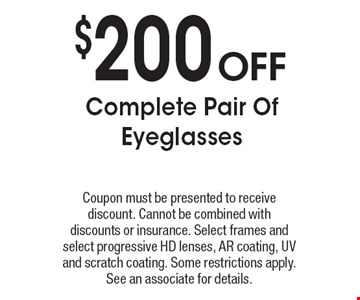 $200 Off Complete Pair Of Eyeglasses. Coupon must be presented to receive discount. Cannot be combined with discounts or insurance. Select frames and select progressive HD lenses, AR coating, UV and scratch coating. Some restrictions apply. See an associate for details.