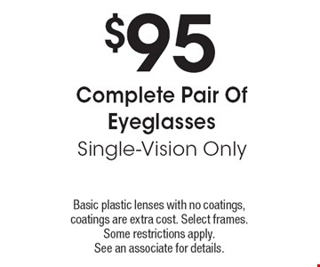 $95 Complete Pair Of Eyeglasses Single-Vision Only. Basic plastic lenses with no coatings, coatings are extra cost. Select frames. Some restrictions apply. See an associate for details.