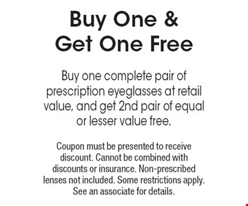 Buy One & Get One Free Buy one complete pair of prescription eyeglasses at retail value, and get 2nd pair of equal or lesser value free. Coupon must be presented to receive discount. Cannot be combined with discounts or insurance. Non-prescribed lenses not included. Some restrictions apply. See an associate for details.