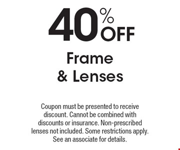 40% Off Frame & Lenses. Coupon must be presented to receive discount. Cannot be combined with discounts or insurance. Non-prescribed lenses not included. Some restrictions apply. See an associate for details.