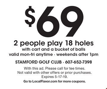 $69 2 people play 18 holes with cart and a bucket of balls. Valid mon-fri anytime - weekends after 1pm. With this ad. Please call for tee times. Not valid with other offers or prior purchases. Expires 5-17-19. Go to LocalFlavor.com for more coupons.