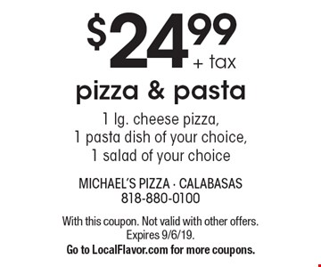 $24.99 + tax pizza & pasta1 lg. cheese pizza, 1 pasta dish of your choice, 1 salad of your choice. With this coupon. Not valid with other offers.Expires 9/6/19.Go to LocalFlavor.com for more coupons.