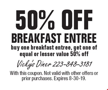 50% OFF BREAKFAST ENTREE buy one breakfast entree, get one of equal or lesser value 50% off. With this coupon. Not valid with other offers or prior purchases. Expires 8-30-19.