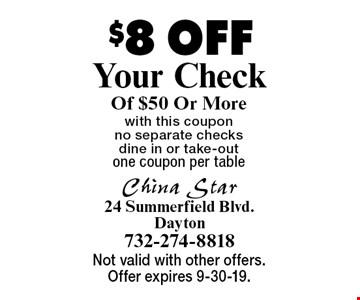 $8 OFF Your Check Of $50 Or Morewith this coupon no separate checks dine in or take-outone coupon per table . Not valid with other offers. Offer expires 9-30-19.