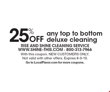 25% Off any top to bottom deluxe cleaning. With this coupon. NEW CUSTOMERS ONLY. Not valid with other offers. Expires 8-9-19.Go to LocalFlavor.com for more coupons.