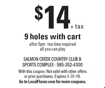 $14+tax 9 holes with cart. After 5pm. Tee time required. All you can play. With this coupon. Not valid with other offers or prior purchases. Expires 5-31-19. Go to LocalFlavor.com for more coupons.