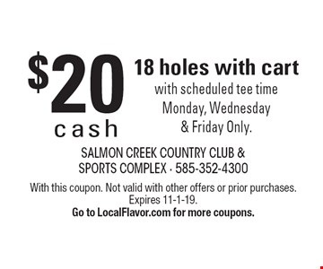 $20 cash 18 holes with cart with scheduled tee time Monday, Wednesday & Friday Only. With this coupon. Not valid with other offers or prior purchases. Expires 11-1-19.Go to LocalFlavor.com for more coupons.