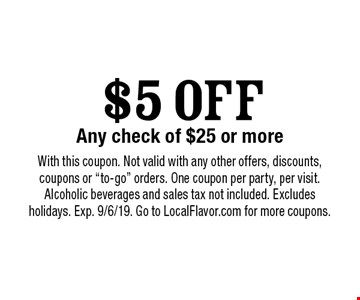 $5 OFF Any check of $25 or more. With this coupon. Not valid with any other offers, discounts, coupons or