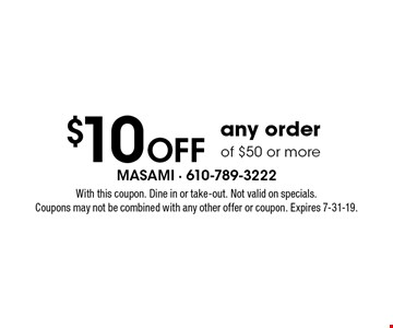 $10 Off any orderof $50 or more. With this coupon. Dine in or take-out. Not valid on specials. Coupons may not be combined with any other offer or coupon. Expires 7-31-19.