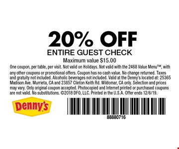 20% OFF ENTIRE GUEST CHECK. Maximum value $15.00. One coupon, per table, per visit. Not valid on Holidays. Not valid with the 2468 Value Menu, with any other coupons or promotional offers. Coupon has no cash value. No change returned. Taxes and gratuity not included. Alcoholic beverages not included. Valid at the Denny's located at: 25365 Madison Ave. Murrieta, CA and 23857 Clinton Keith Rd. Wildomar, CA only. Selection and prices may vary. Only original coupon accepted. Photocopied and Internet printed or purchased coupons are not valid. No substitutions. 2018 DFO, LLC. Printed in the U.S.A. Offer ends 12/6/19.
