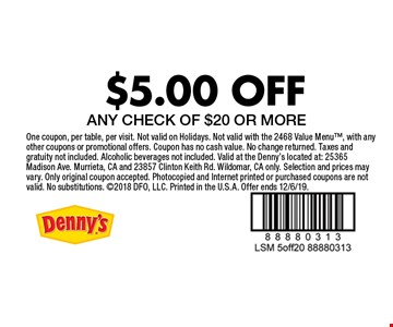 $5.00 OFF ANY CHECK OF $20 OR MORE. One coupon, per table, per visit. Not valid on Holidays. Not valid with the 2468 Value Menu, with any other coupons or promotional offers. Coupon has no cash value. No change returned. Taxes and gratuity not included. Alcoholic beverages not included. Valid at the Denny's located at: 25365 Madison Ave. Murrieta, CA and 23857 Clinton Keith Rd. Wildomar, CA only. Selection and prices may vary. Only original coupon accepted. Photocopied and Internet printed or purchased coupons are not valid. No substitutions. 2018 DFO, LLC. Printed in the U.S.A. Offer ends 12/6/19.