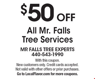 $50 OFF All Mr. Falls Tree Services. With this coupon. New customers only. Credit cards accepted. Not valid with other offers or prior purchases. Go to LocalFlavor.com for more coupons.
