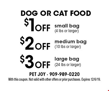 Dog Or Cat Food $3 off large bag (24 lbs or larger). $2 off medium bag (10 lbs or larger). $1off small bag (4 lbs or larger). . With this coupon. Not valid with other offers or prior purchases. Expires 12/6/19.