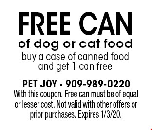FREE can of dog or cat food. Buy a case of canned food and get 1 can free. With this coupon. Free can must be of equal or lesser cost. Not valid with other offers or prior purchases. Expires 1/3/20.