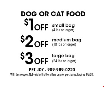 Dog Or Cat Food $3 off large bag (24 lbs or larger). $2 off medium bag (10 lbs or larger). $1off small bag (4 lbs or larger). . With this coupon. Not valid with other offers or prior purchases. Expires 1/3/20.