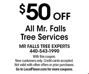 $50 OFF All Mr. Falls Tree Services. With this coupon.New customers only. Credit cards accepted.Not valid with other offers or prior purchases. Go to LocalFlavor.com for more coupons.