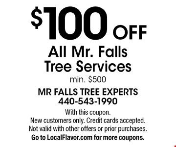 $100 OFF All Mr. Falls Tree Services min. $500. With this coupon.New customers only. Credit cards accepted.Not valid with other offers or prior purchases. Go to LocalFlavor.com for more coupons.