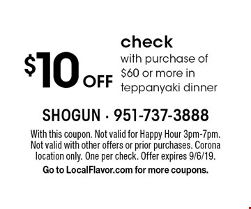$10 off check with purchase of $60 or more in teppanyaki dinner. With this coupon. Not valid for Happy Hour 3pm-7pm. Not valid with other offers or prior purchases. Corona location only. One per check. Offer expires 9/6/19. Go to LocalFlavor.com for more coupons.