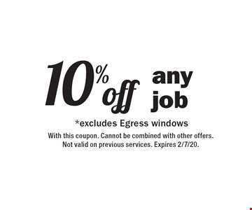 10% off* any job. *excludes Egress windows. With this coupon. Cannot be combined with other offers. Not valid on previous services. Expires 2/7/20.