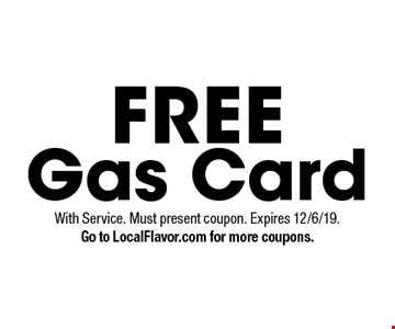 FREE Gas Card. With Service. Must present coupon. Expires 12/6/19.Go to LocalFlavor.com for more coupons.
