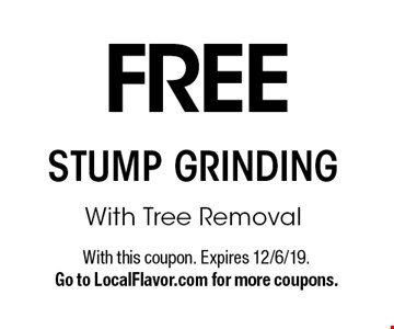 FREE STUMP GRINDING With Tree Removal. With this coupon. Expires 12/6/19.Go to LocalFlavor.com for more coupons.