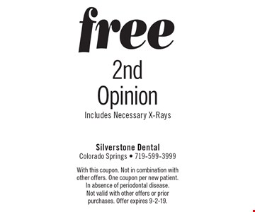 Free 2nd Opinion. Includes Necessary X-Rays. With this coupon. Not in combination with other offers. One coupon per new patient. In absence of periodontal disease. Not valid with other offers or prior purchases. Offer expires 9-2-19.