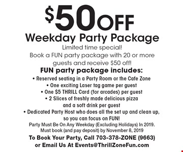 $50 Off Weekday Party Package Limited time special! Book a Fun party package with 20 or more guests and receive $50 off!Fun party package includes: - Reserved seating in a Party Room or the Cafe Zone - One exciting Laser tag game per guest - One $5 THRILL Card (for arcades) per guest - 2 Slices of freshly made delicious pizza and a soft drink per guest - Dedicated Party Host who does all the set up and clean up, so you can focus on FUN!. Party Must Be On Any Weekday (Excluding Holidays) In 2019. Must book (and pay deposit) by November 8, 2019. To Book Your Party, Call 703-378-ZONE (9663) or Email Us At Events@ThrillZoneFun.com