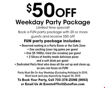 $50 Off Weekday Party Package. Limited time special!. Book a Fun party package with 20 or more guests and receive $50 off! Fun party package includes:- Reserved seating in a Party Room or the Cafe Zone- One exciting Laser tag game per guest- One $5 THRILL Card (for arcades) per guest- 2 Slices of freshly made delicious pizza and a soft drink per guest- Dedicated Party Host who does all the set up and clean up,so you can focus on FUN!. Party Must Be On Any Weekday (Excluding Holidays) In 2019. Must book (and pay deposit) by August 30, 2019To Book Your Party, Call 703-378-ZONE (9663) or Email Us At Events@ThrillZoneFun.com